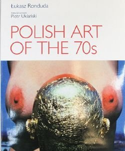 POLISH ART OF THE 70s. Łukasz Ronduda Piotr Uklański