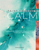 Paint Yourself Calm Colourful, Creative Mindfulness Through Watercolour