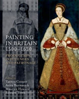 Painting in Britain 1500-1630 Production, Influences, and Patronage