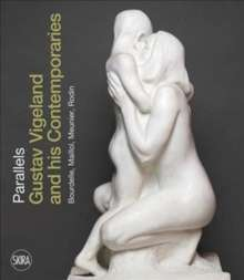 Parallels: Gustav Vigeland and his Contemporaries Rodin, Meunier, Bourdelle, Maillol