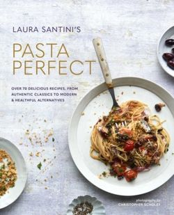 Pasta Perfect : Over 70 Delicious Recipes, from Authentic Classics to Modern & Healthful Alternatives