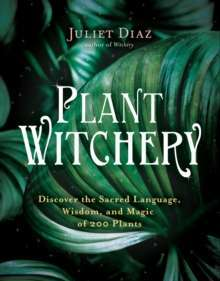 Plant Witchery : Discover the Sacred Language, Wisdom, and Magic of 200 Plants