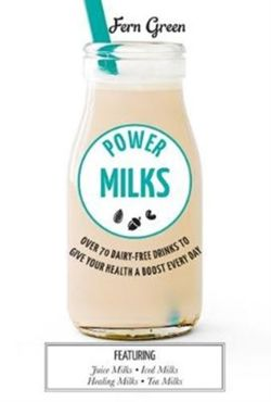 Power Milks : Over 70 dairy-free drinks to give your health a boost every day