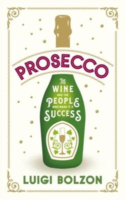 Prosecco : The Wine and the People who Made it a Success