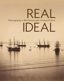 Real/Ideal - Photography in Mid-Nineteenth-Century  France