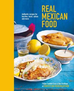 Real Mexican Food Authentic Recipes for Burritos, Tacos, Salsas and More