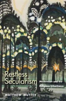 Restless Secularism Modernism and the Religious Inheritance