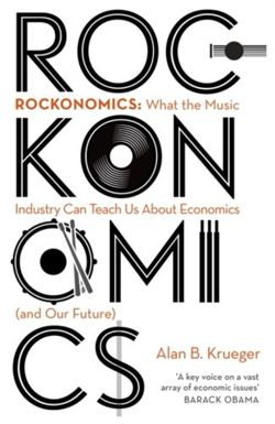 Rockonomics : What the Music Industry Can Teach Us About Economics (and Our Future)