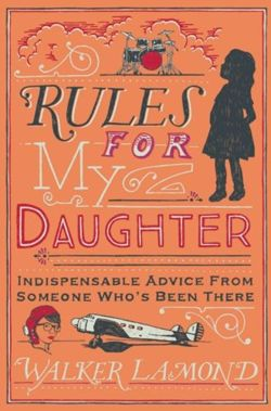 Rules for My Daughter : Indispensable Advice From Someone Who's Been There