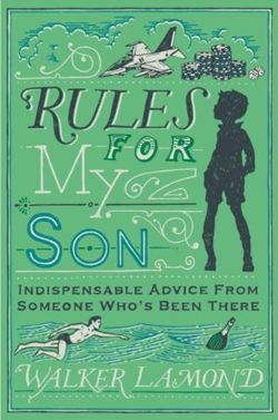 Rules for My Son : Indispensable Advice From Someone Who's Been There