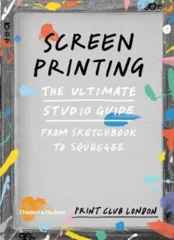 Screenprinting The Ultimate Studio Guide from Sketchbook to Squeegee