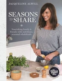 Seasons to Share Nourishing Family and Friends with Nutritious, Seasonal Wholefood