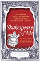 Shakespeare and Me Great Writers, Actors and Directors on What the Bard Means to Them - and Us