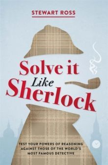Solve it Like Sherlock : Test Your Powers of Reasoning Against Those of the World's Most Famous Detective