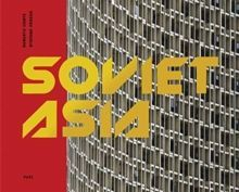 Soviet Asia : Soviet Modernist Architecture in Central Asia