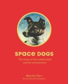 Space Dogs : The Story of the Celebrated Canine Cosmonauts
