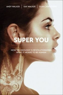 Super You : How Technology is Revolutionizing What It Means to Be Human