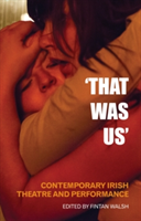 'That Was Us' Contemporary Irish Theatre and Performance
