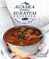 The Alaska from Scratch Cookbook Seasonal, Scenic, Homemade