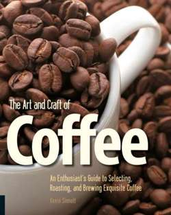 The Art and Craft of Coffee : An Enthusiast's Guide to Selecting, Roasting, and Brewing Exquisite Coffee