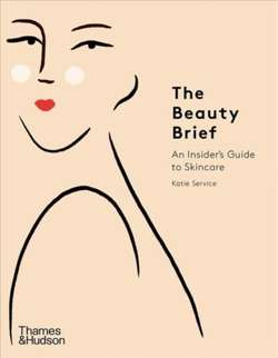 The Beauty Brief : An Insider's Guide to Skincare