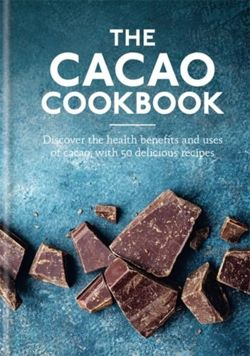 The Cacao Cookbook Discover the health benefits and uses of cacao, with 50 delicious recipes