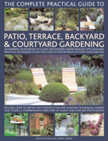 The Complete Practical Guide to Patio, Terrace, Backyard and Courtyard Gardening An Inspiring Sourcebook of Classic and Modern Garden Designs, with Ideas and Practical Techniques to Suit Enclosed Outdoor Spaces of Every Shape and Size