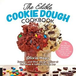 The Edible Cookie Dough Cookbook 75 Recipes for Incredibly Delectable Doughs You Can Eat Right Off the Spoon