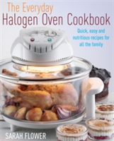 The Everyday Halogen Oven Cookbook Quick, Easy and Nutritious Recipes for All the Family