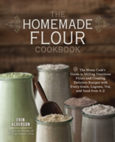 The Homemade Flour Cookbook The Home Cook's Guide to Milling Nutritious Flours and Creating Delicious Recipes with Every Grain, Legume, Nut, and Seed from A-Z
