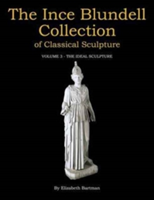 The Ince Blundell Collection of Classical Sculpture Volume 3 - The Ideal Sculpture