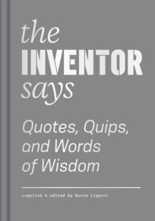 The Inventor Says: Quotes, Quips and Words of Wisdom