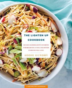 The Lighten Up Cookbook 103 Easy, Slimmed-Down Favorites for Breakfast, Lunch, and Dinner Everyone Will Love