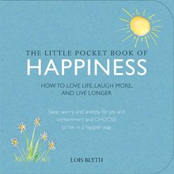 The Little Pocket Book of Happiness : How to Love Life, Laugh More, and Live Longer