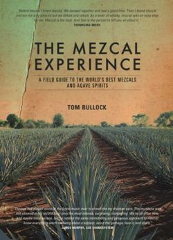 The Mezcal Experience : A Field Guide to the World's Best Mezcals and Agave Spirits