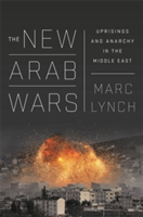 The New Arab Wars Uprisings and Anarchy in the Middle East
