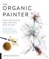 The Organic Painter Learn to paint with tea, coffee, embroidery, flame, and more; Explore Unusual Materials and Playful Techniques to Expand your Creative Practice