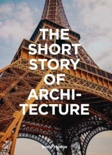 The Short Story of Architecture : A Pocket Guide to Key Styles, Buildings, Elements & Materials