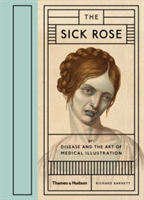 The Sick Rose. Or: Disease and the Art of Medical Illustration