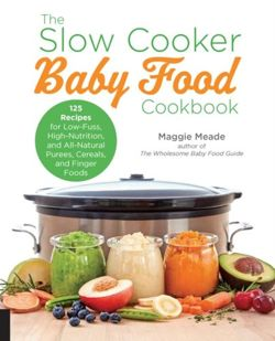 The Slow Cooker Baby Food Cookbook 125 Recipes for Low-Fuss, High-Nutrition, All-Natural, and Way Better Than Store-Bought Purees, Cereals, and Finger Foods
