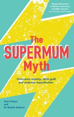 The Supermum Myth : Become a Happier Mum by Overcoming Anxiety, Ditching Guilt and Embracing Imperfection Using CBT and Mindfulness Techniques