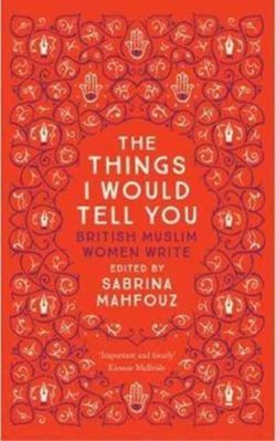 The Things I Would Tell You : British Muslim Women Write