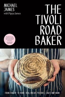 The Tivoli Road Baker : From Bakery to Home: Real Bread, Pastries, Cakes and More