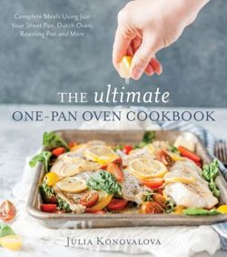 The Ultimate One-Pan Oven Cookbook Complete Meals Using Just Your Sheet Pan, Dutch Oven, Roasting Pan and More