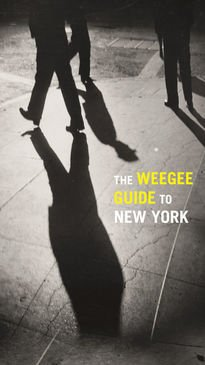 The Weegee Guide to New York: Roaming the City with Its Greatest Tabloid Photographers