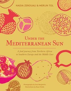 Under the Mediterranean Sun : A food journey from Northern Africa to Southern Europe and the Middle East