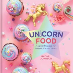 Unicorn Food: Magical Recipes for Sweets, Eats and Treats