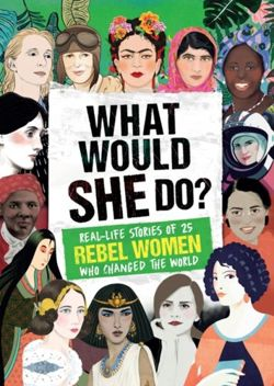 What Would SHE Do? : Real-life stories of 25 rebel women who changed the world