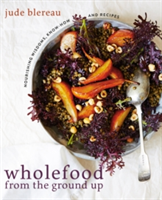 Wholefood from the Ground Up Nourishing Wisdoms, Know How and Recipes