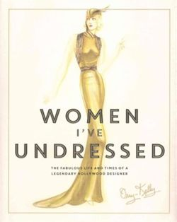 Women I've Undressed : The Fabulous Life and Times of a Legendary Hollywood Designer